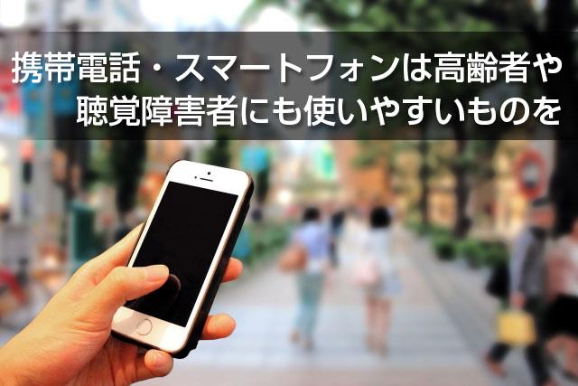 携帯電話・スマートフォンは高齢者や聴覚障害者にも使いやすいものを
